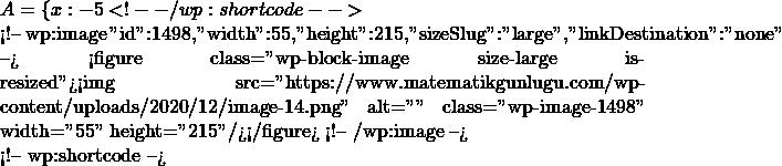 """A=\{x: -5 <!-- /wp:shortcode -->  <!-- wp:image {""""id"""":1498,""""width"""":55,""""height"""":215,""""sizeSlug"""":""""large"""",""""linkDestination"""":""""none""""} --> <figure class=""""wp-block-image size-large is-resized""""><img src=""""https://www.matematikgunlugu.com/wp-content/uploads/2020/12/image-14.png"""" alt="""""""" class=""""wp-image-1498"""" width=""""55"""" height=""""215""""/></figure> <!-- /wp:image -->  <!-- wp:shortcode -->"""